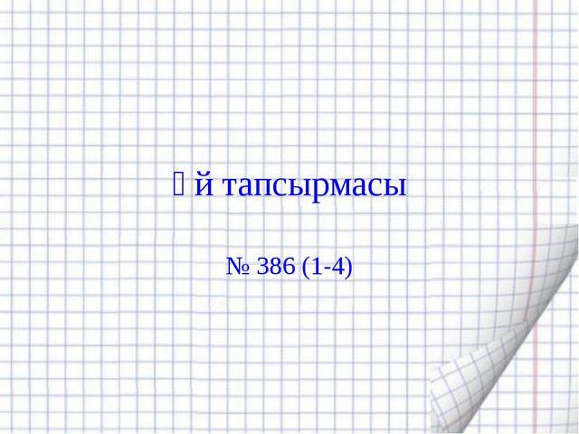 Үй тапсырмасы № 386 (1-4)