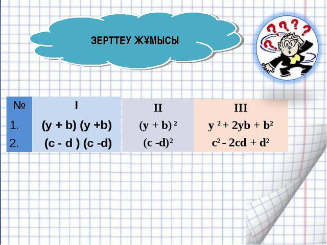 ЗЕРТТЕУ ЖҰМЫСЫ №I 1.(y + b) (y +b) 2. (с - d ) (c -d) III y 2 + 2yb + b2 c...