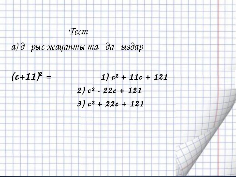 Тест а) дұрыс жауапты таңдаңыздар (с+11)² = 1) с² + 11с + 121 2) с² - 22с +...