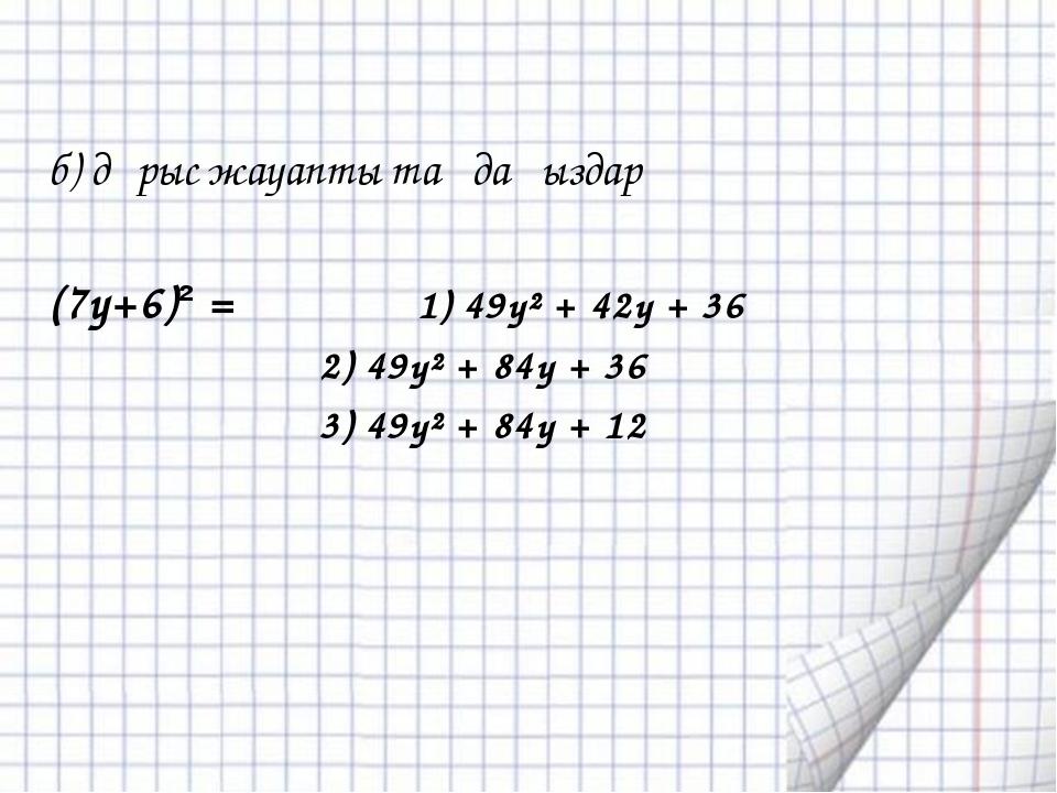 б) дұрыс жауапты таңдаңыздар (7y+6)² = 1) 49y² + 42y + 36 2) 49y² + 84y + 36...