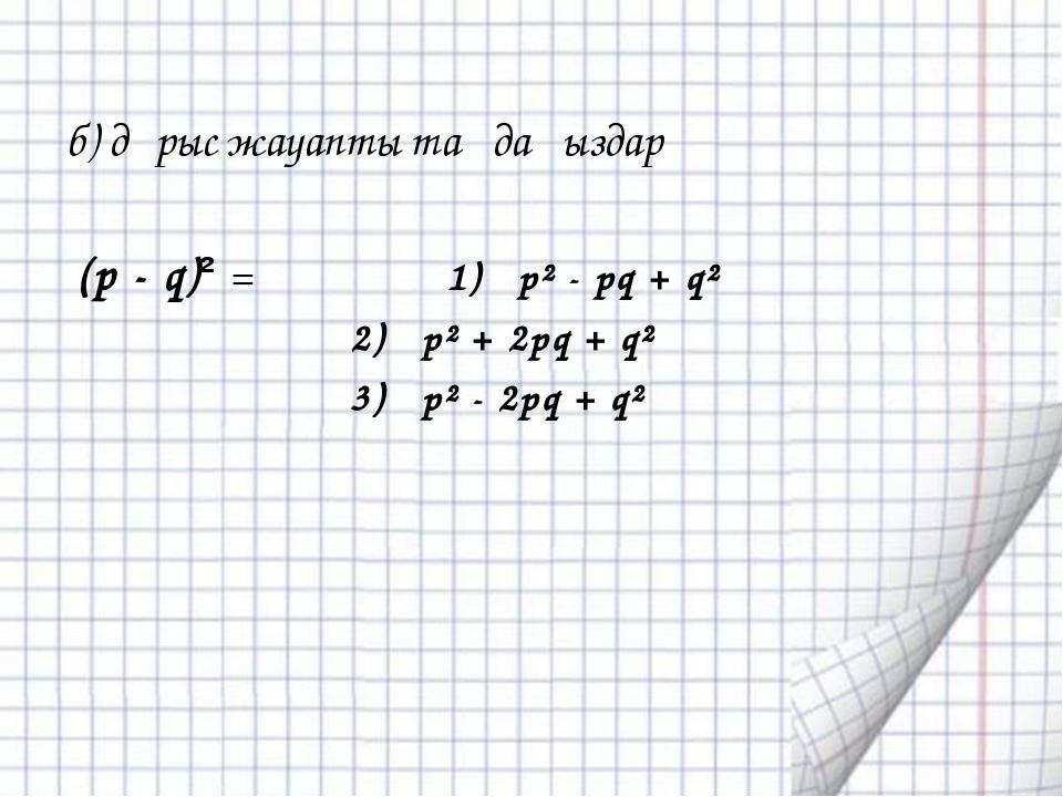 б) дұрыс жауапты таңдаңыздар (p - q)² = 1) p² - pq + q² 2) p² + 2pq + q² 3) p...