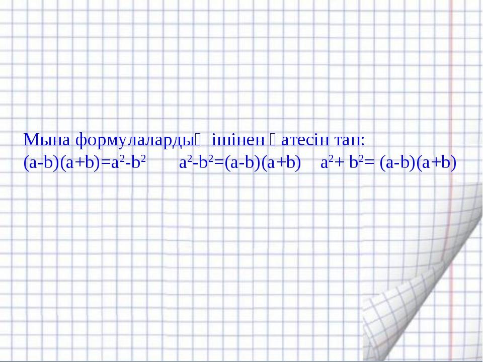 Мына формулалардың ішінен қатесін тап: (а-b)(a+b)=a2-b2 a2-b2=(а-b)(a+b) a2+...