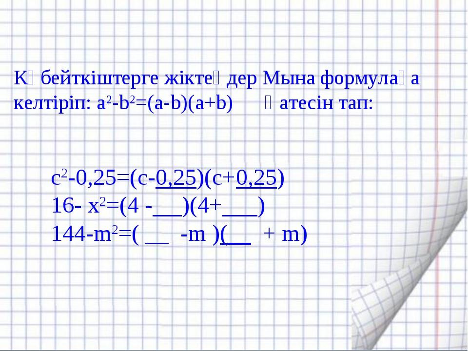 с2-0,25=(с-0,25)(с+0,25) 16- х2=(4 - )(4+ ) 144-m2=( __ -m )(__ + m) Көбейткі...