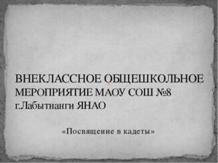 «Посвящение в кадеты» ВНЕКЛАССНОЕ ОБЩЕШКОЛЬНОЕ МЕРОПРИЯТИЕ МАОУ СОШ №8 г.Лабы