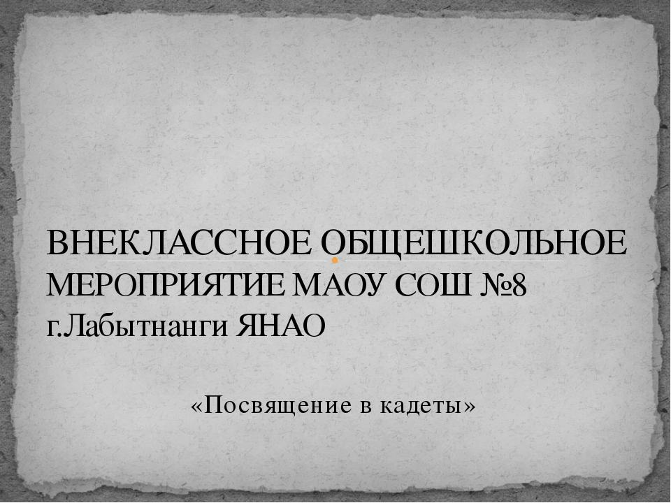 «Посвящение в кадеты» ВНЕКЛАССНОЕ ОБЩЕШКОЛЬНОЕ МЕРОПРИЯТИЕ МАОУ СОШ №8 г.Лабы...