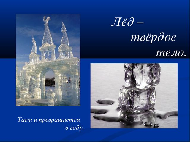 Лёд – твёрдое тело. Тает и превращается в воду.