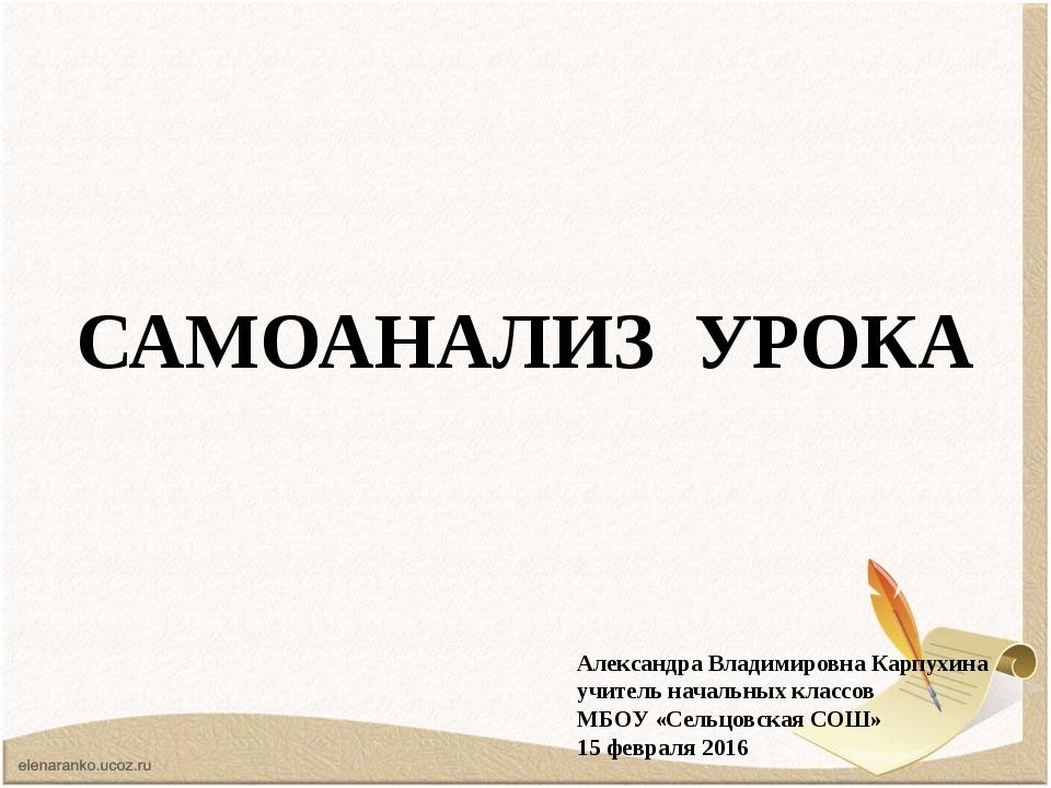 САМОАНАЛИЗ УРОКА Александра Владимировна Карпухина учитель начальных классов...
