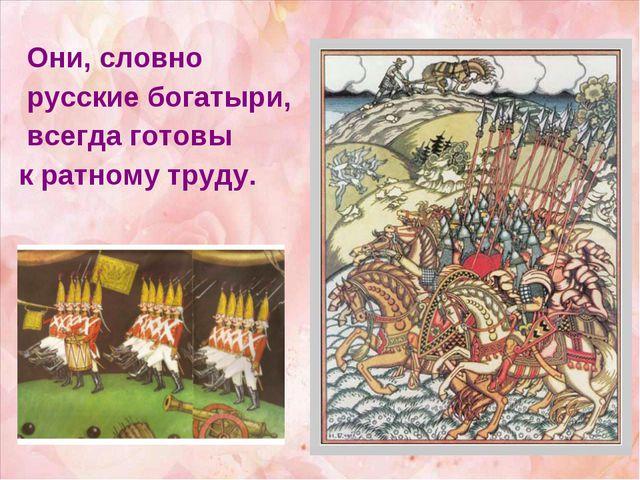 Они, словно русские богатыри, всегда готовы к ратному труду.