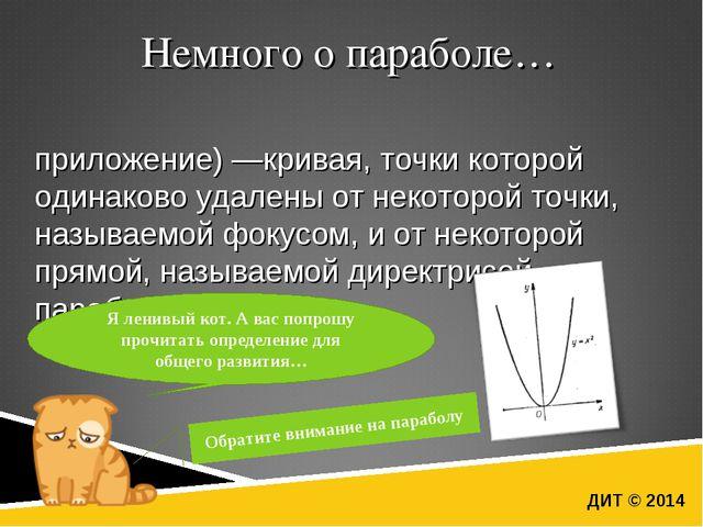 ДИТ © 2014 Немного о параболе… Пара́бола (греч. παραβολή — приложение) —крива...