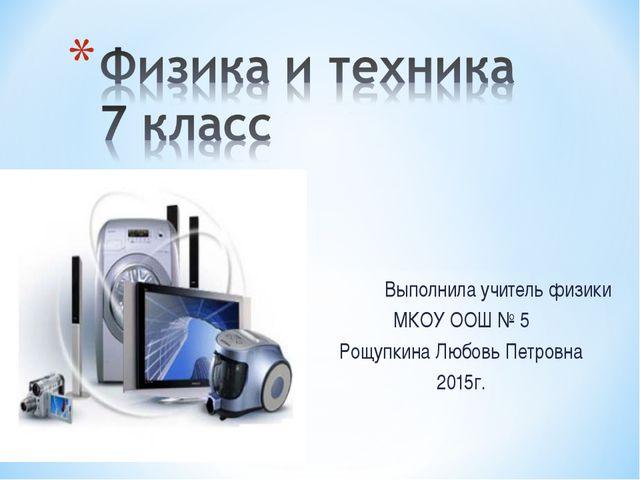Выполнила учитель физики МКОУ ООШ № 5 Рощупкина Любовь Петровна 2015г.