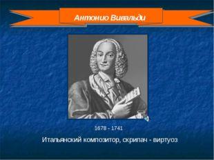 1678 - 1741 Итальянский композитор, скрипач - виртуоз Антонио Вивальди