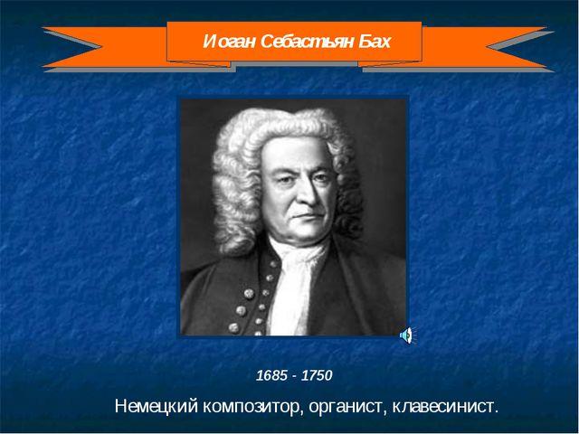 1685 - 1750 Немецкий композитор, органист, клавесинист. Иоган Себастьян Бах