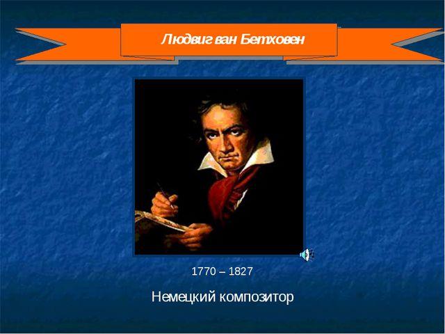 1770 – 1827 Немецкий композитор Людвиг ван Бетховен