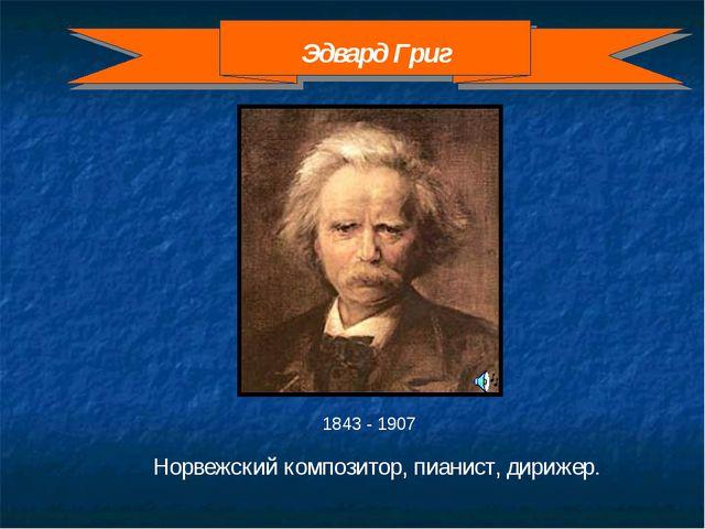 1843 - 1907 Норвежский композитор, пианист, дирижер. Эдвард Григ