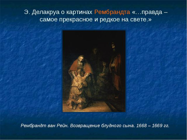 Э. Делакруа о картинах Рембрандта «…правда – самое прекрасное и редкое на све...