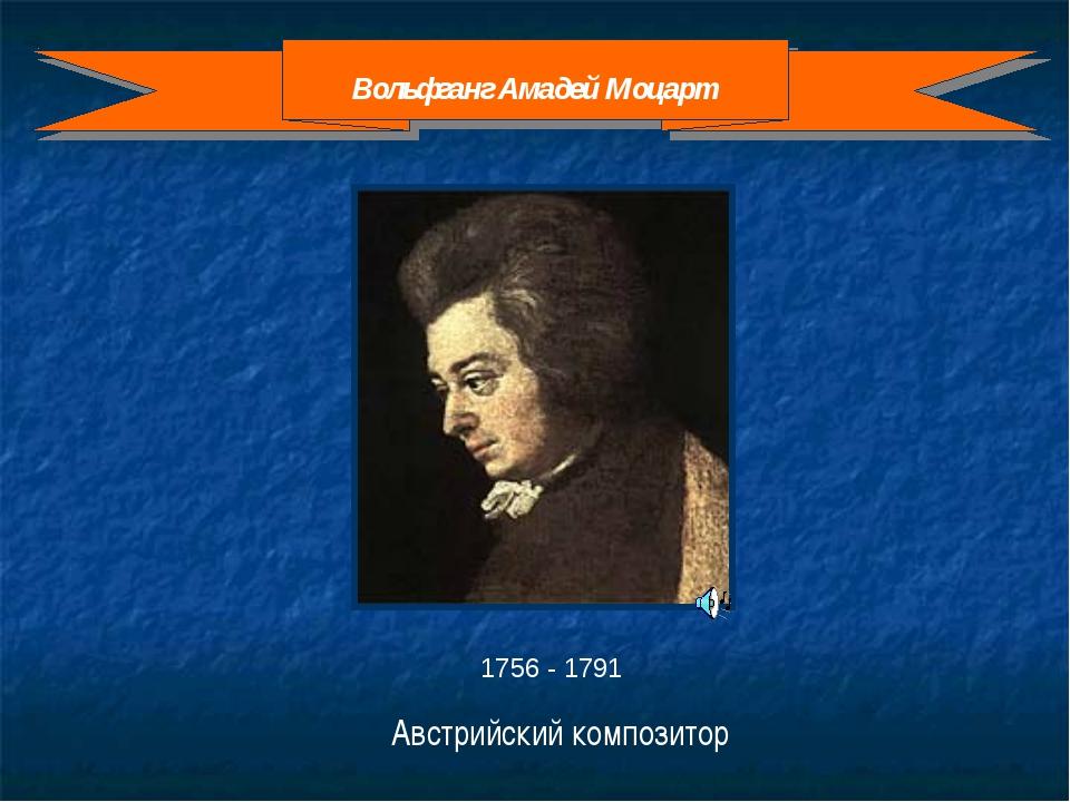 1756 - 1791 Австрийский композитор Вольфганг Амадей Моцарт