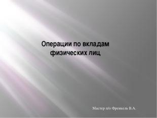 Операции по вкладам физических лиц Мастер п/о Френкель В.А.