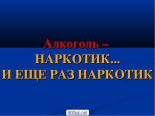 Алкоголь – НАРКОТИК... И ЕЩЕ РАЗ НАРКОТИК 900igr.net