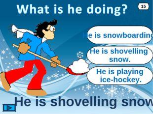 He is shovelling snow. He is shovelling snow. 15 He is snowboarding. He is pl