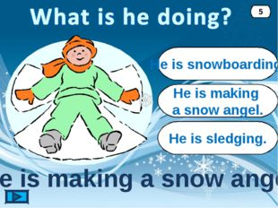 He is making a snow angel. He is making a snow angel. 5 He is snowboarding. H