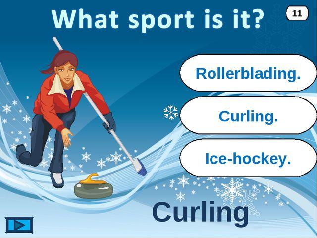 Curling. Curling 11 Rollerblading. Ice-hockey.