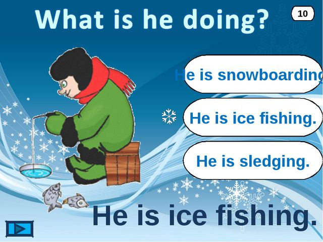 He is ice fishing. He is ice fishing. 10 He is snowboarding. He is sledging.