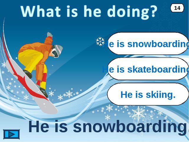 He is snowboarding. He is snowboarding. 14 He is skateboarding. He is skiing.