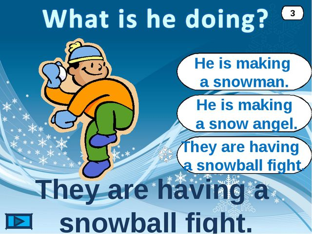 They are having a snowball fight. They are having a snowball fight. 3 He is m...