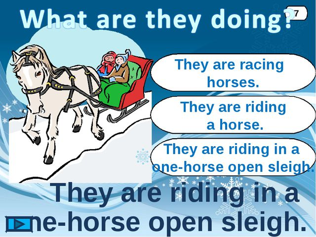 They are riding in a one-horse open sleigh. 7 They are racing horses. They ar...
