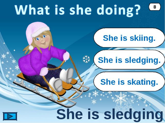 She is sledging. She is sledging. 8 She is skiing. She is skating.