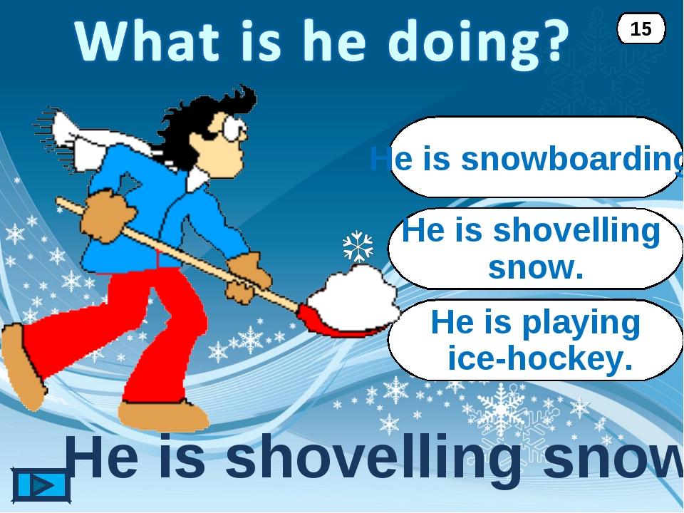He is shovelling snow. He is shovelling snow. 15 He is snowboarding. He is pl...