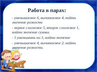 Работа в парах: - уменьшаемое 6, вычитаемое 4, найти значение разности - перв