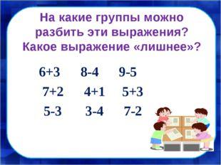 На какие группы можно разбить эти выражения? Какое выражение «лишнее»? 6+3 8-
