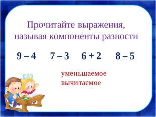 Прочитайте выражения, называя компоненты разности 9 – 4 7 – 3 6 + 2 8 – 5 уме