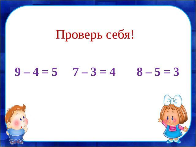 9 – 4 = 5 7 – 3 = 4 8 – 5 = 3 Проверь себя!