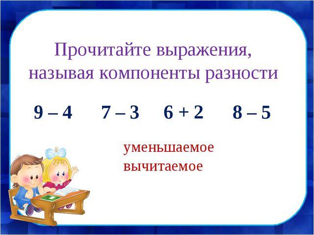 Прочитайте выражения, называя компоненты разности 9 – 4 7 – 3 6 + 2 8 – 5 уме...