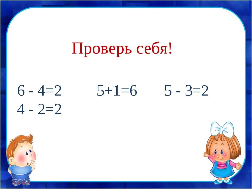 6 - 4=2 5+1=6 5 - 3=2 4 - 2=2 Проверь себя!