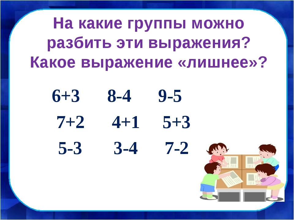 На какие группы можно разбить эти выражения? Какое выражение «лишнее»? 6+3 8-...