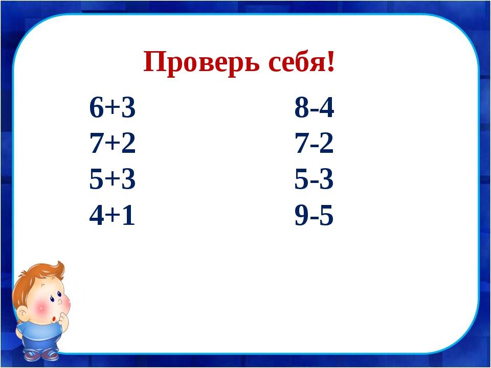 6+3 8-4 7+2 7-2 5+3 5-3 4+1 9-5 Проверь себя!