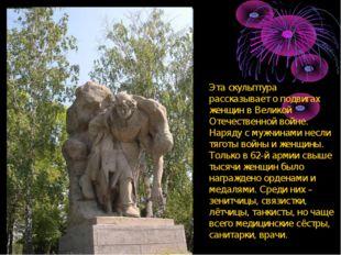 Эта скульптура рассказывает о подвигах женщин в Великой Отечественной войне.