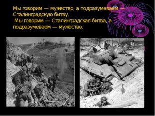 Мы говорим — мужество, а подразумеваем — Сталинградскую битву. Мы говорим — С