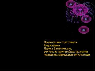 Презентацию подготовила Андрюшкина Лариса Валентиновна, учитель истории и общ