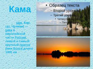 Кама Ка́ма (удм. Кам, тат. Чулман) — река в европейской части России, левый и