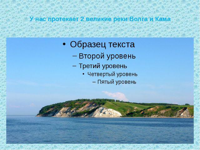 У нас протекает 2 великие реки Волга и Кама