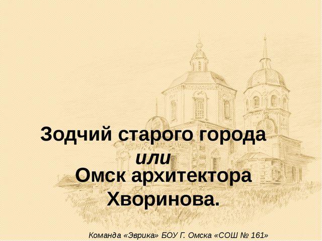 Зодчий старого города или Омск архитектора Хворинова. Команда «Эврика» БОУ Г....