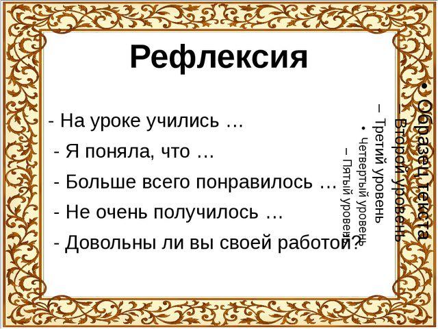 Рефлексия - На уроке учились … - Я поняла, что … - Больше всего понравилось …...