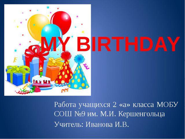 MY BIRTHDAY Работа учащихся 2 «а» класса МОБУ СОШ №9 им. М.И. Кершенгольца Уч...