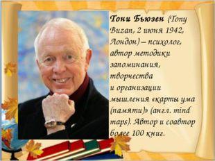 Тони Бьюзен (Tony Buzan, 2июня 1942, Лондон)– психолог, автор методики запо