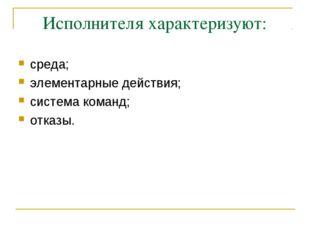 Исполнителя хаpактеpизуют: сpеда; элементаpные действия; cистема команд; отка