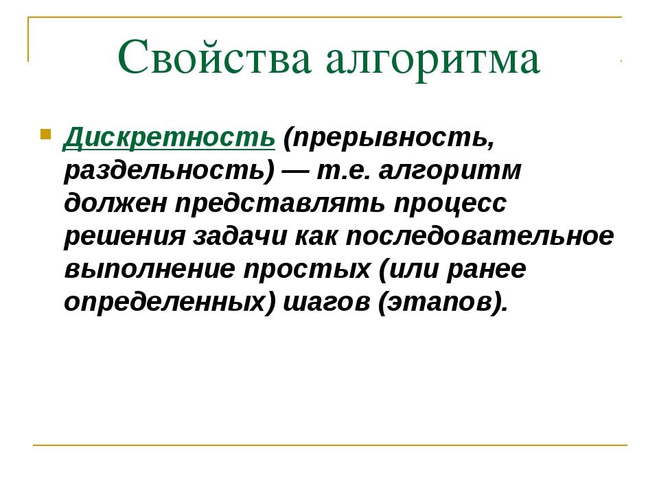 Свойства алгоритма Дискpетность (прерывность, раздельность) — т.е. алгоpитм д...